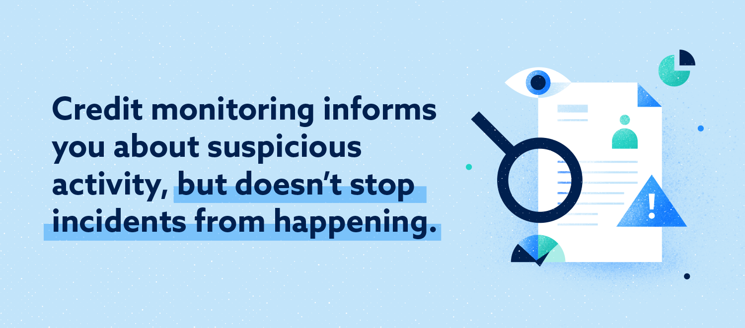 credit monitoring informs you about suspicious activity, but doesn't stop incidents from happening
