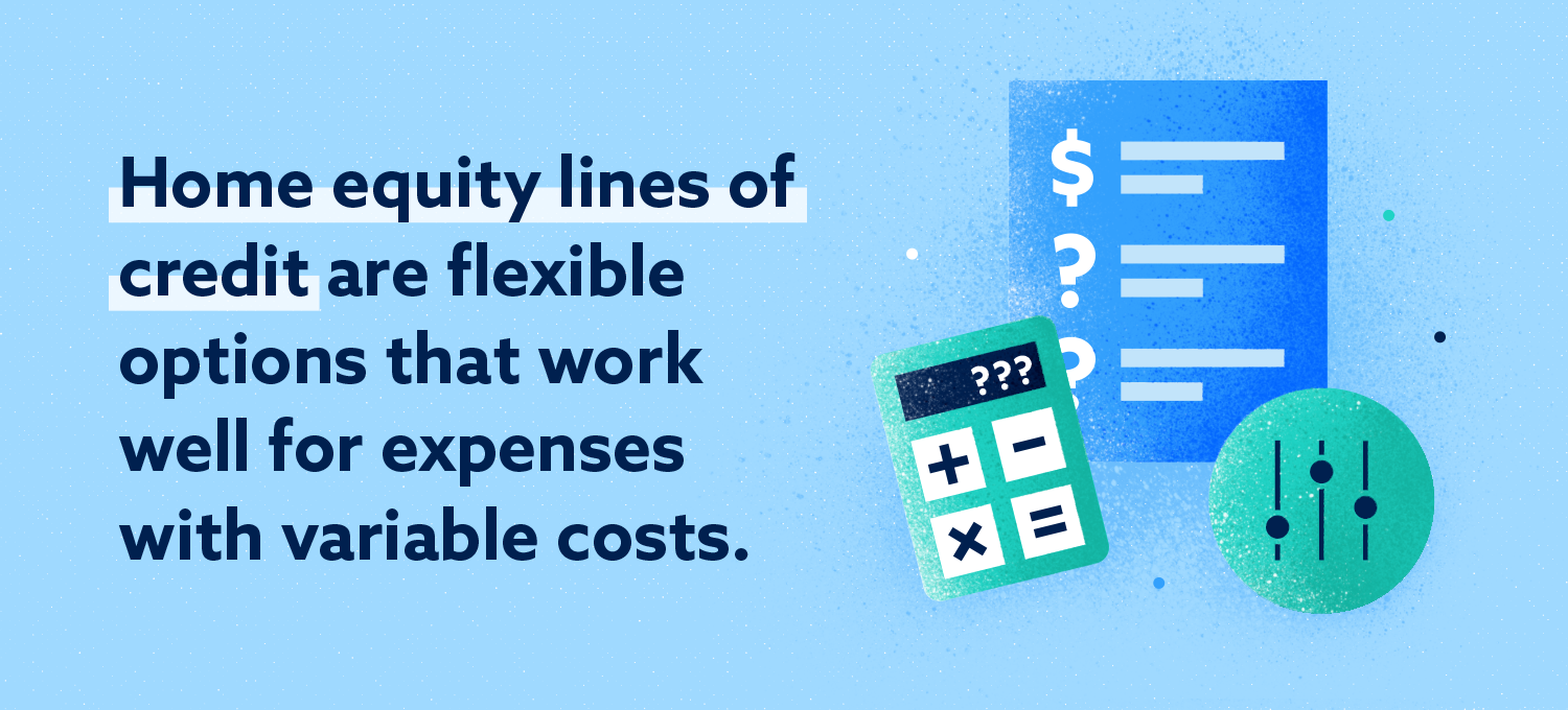 home equity lines of credit are flexible options that work well for expenses with variable costs