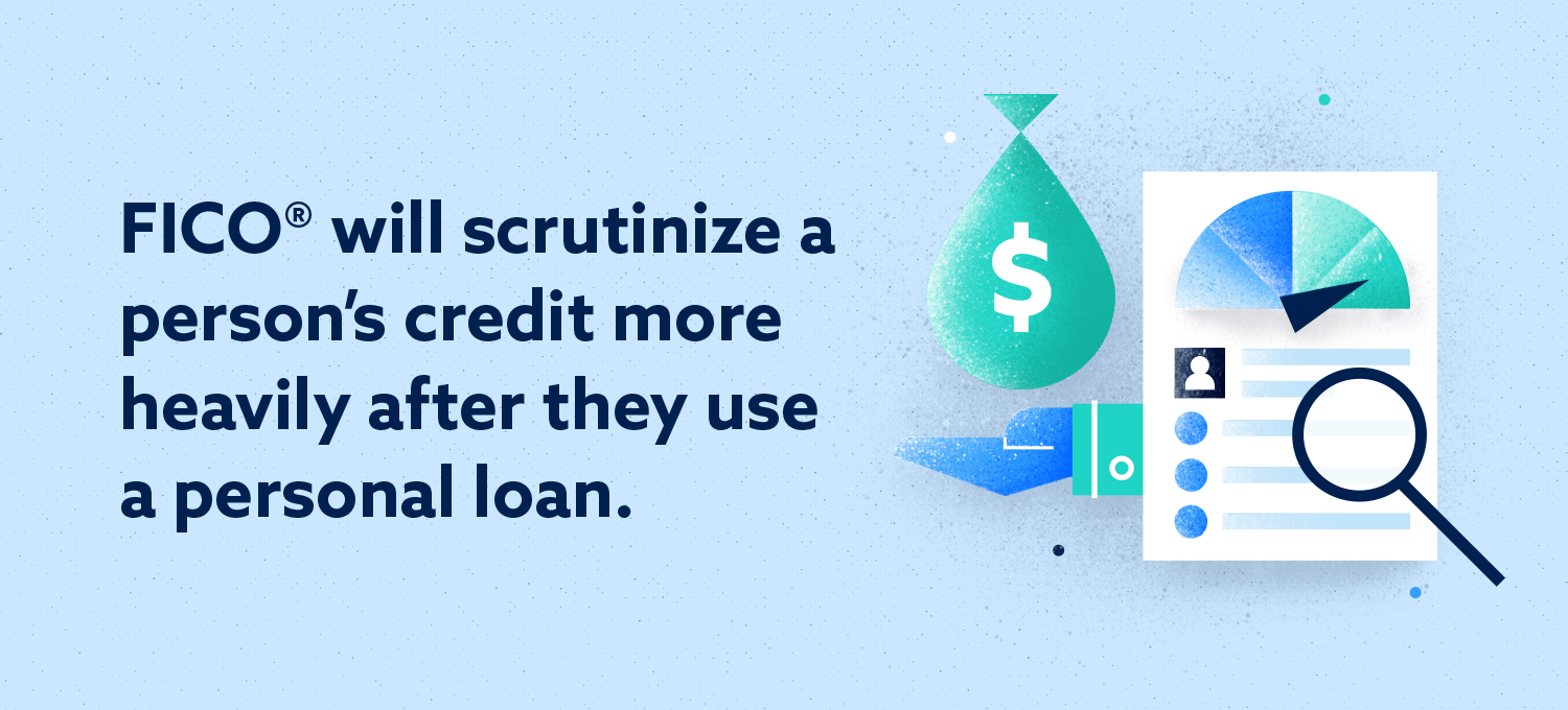 fico will scrutinize a person' credit more heavily after they use a personal loan