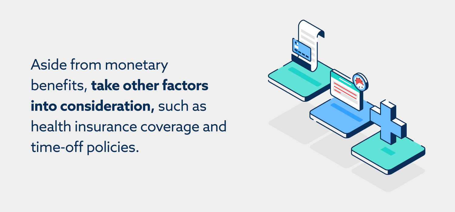 Aside from monetary benefits, take other factors into consideration, such as health insurance coverage and time-off policies.