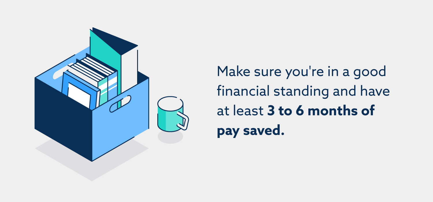 Make sure you're in a good financial standing and have at least 3 to 6 months of pay saved.